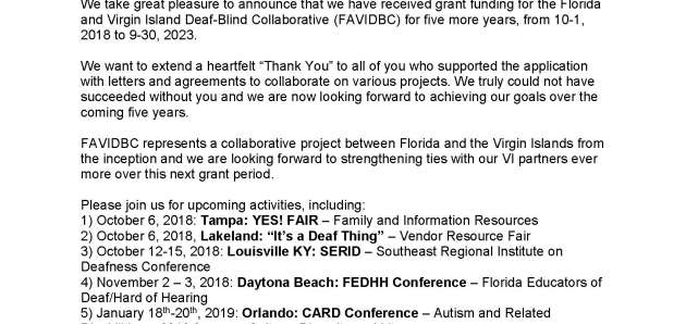"Monday, October 01, 2018 Dear Friends and Colleagues: We take great pleasure to announce that we have received grant funding for the Florida and Virgin Island Deaf-Blind Collaborative (FAVIDBC) for five more years, from 10-1, 2018 to 9-30, 2023. We want to extend a heartfelt ""Thank You"" to all of you who supported the application with letters and agreements to collaborate on various projects. We truly could not have succeeded without you and we are now looking forward to achieving our goals over the coming five years. FAVIDBC represents a collaborative project between Florida and the Virgin Islands from the inception and we are looking forward to strengthening ties with our VI partners ever more over this next grant period. Please join us for upcoming activities, including: 1) October 6, 2018: Tampa: YES! FAIR – Family and Information Resources 2) October 6, 2018, Lakeland: ""It's a Deaf Thing"" – Vendor Resource Fair 3) October 12-15, 2018: Louisville KY: SERID – Southeast Regional Institute on Deafness Conference 4) November 2 – 3, 2018: Daytona Beach: FEDHH Conference – Florida Educators of Deaf/Hard of Hearing 5) January 18th-20th, 2019: Orlando: CARD Conference – Autism and Related Disabilities – 2019 focus on Culture, Diversity and Literacy 6) January 30th- February 2nd 2019: Orlando: ATIA 2019 – Assistive Technology Exhibits Please visit our website or contact us by phone or email for more information on any of these events or with any questions. Thank you again for your continued support! Your FAVIDBC Staff Regina Bussing, Project Director; Emily Taylor-Snell, Project Coordinator; Pam Kissoondyal, Program Assistant and Family Specialist; Shelly Voelker, Information, Education and Family Specialist; Michelle Wahlmeier, Technical Assistance Specialist"
