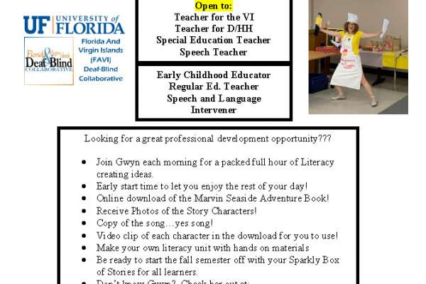 Flyer reads: Looking for a great professional development opportunity??? •Join Gwyn each morning for a packed full hour of Literacycreating ideas. •Early start time to let you enjoy the rest of your day! •Online download of the Marvin Seaside Adventure Book! •Receive Photos of the Story Characters! •Copy of the song…yes song! •Video clip of each character in the download for you to use! •Make your own literacy unit with hands on materials •Be ready to start the fall semester off with your Sparkly Boxof Stories for all learners. •Don't know Gwyn? Check her out at:https://www.positiveeye.co.uk/ •This collaborative project is supported by the SE DeafBlindProjects.Teachers attending will be from 9 different states.