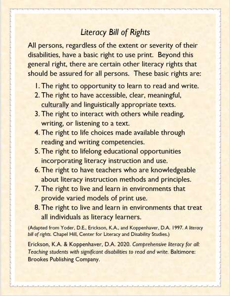 Image of literacy Bill of Rights reads: Literacy Bill of RightsAll persons, regardless of the extent or severity of their disabilities, have a basic right to use print. Beyond this general right, there are certain other literacy rights that should be assured for all persons. These basic rights are:1. The right to opportunity to learn to read and write. 2. The right to have accessible, clear, meaningful, culturally and linguistically appropriate texts. 3. The right to interact with others while reading, writing, or listening to a text. 4. The right to life choices made available through reading and writing competencies. 5. The right to lifelong educational opportunities incorporating literacy instruction and use. 6. The right to have teachers who are knowledgeable about literacy instruction methods and principles.7. The right to live and learn in environments that provide varied models of print use.8. The right to live and learn in environments that treat all individuals as literacy learners.(Adapted from Yoder, D.E., Erickson, K.A., and Koppenhaver, D.A. 1997. A literacy bill of rights. Chapel Hill, Center for Literacy and Disability Studies.)Erickson, K.A. & Koppenhaver, D.A. 2020. Comprehensive literacy for all: Teaching students with significant disabilities to read and write. Baltimore: Brookes Publishing Company.